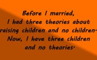 Before I married, I had three theories about raising children and no children. Now, I have three children and no theories.