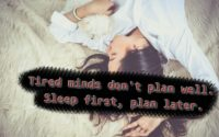 Tired minds don't plan well. Sleep first, plan later.