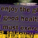 To enjoy the glow of good health, you must exercise.